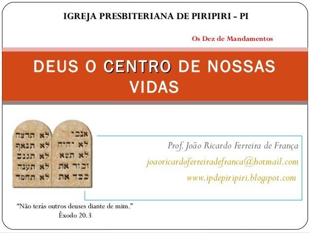 Prof.João Ricardo Ferreira de França joaoricardoferreiradefranca@hotmail.com www.ipdepiripiri.blogspot.com DEUS O CENTROCE...