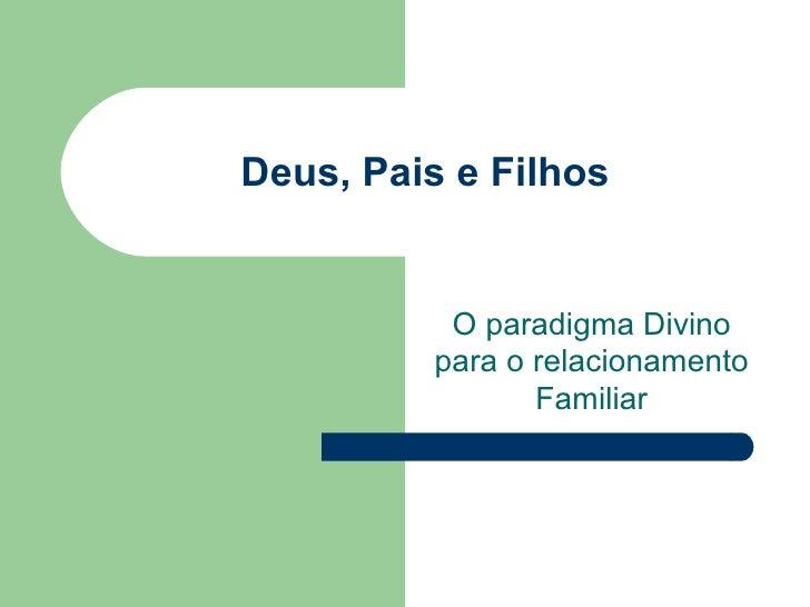 Deus, Pais e Filhos O paradigma Divino para o relacionamento Familiar