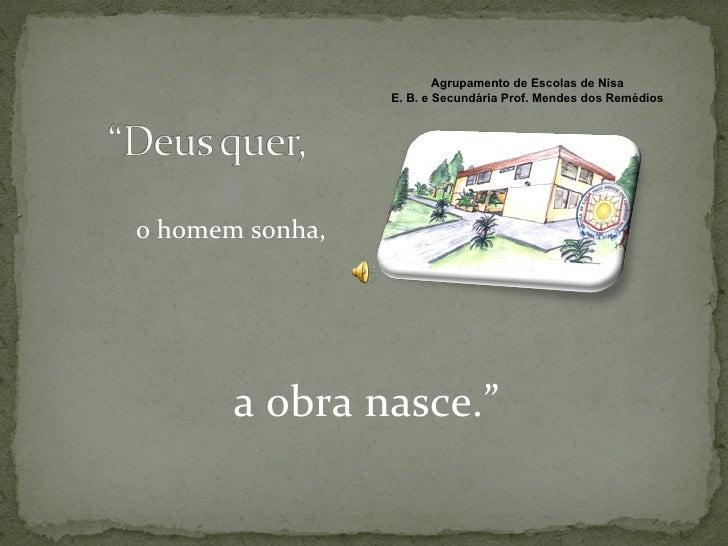 "<ul><li>o homem sonha, </li></ul><ul><li>a obra nasce."" </li></ul>Agrupamento de Escolas de Nisa E. B. e Secundária Prof. ..."