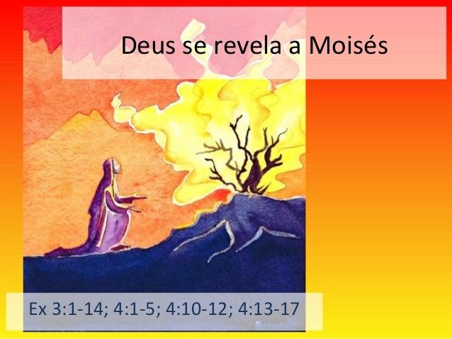 Deus se revela a Moisés Ex 3:1-14; 4:1-5; 4:10-12; 4:13-17