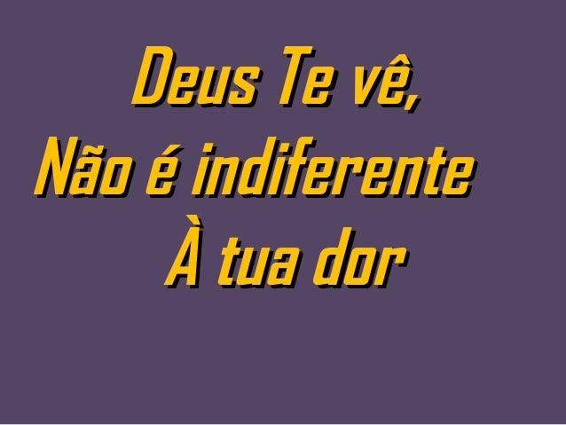 Deus Te vê,Deus Te vê, Não é indiferenteNão é indiferente À tua dorÀ tua dor