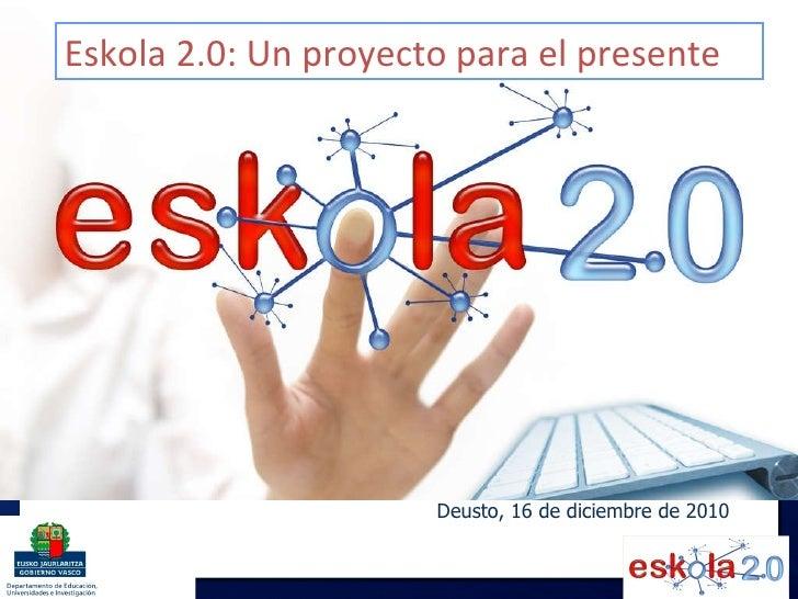 Deusto, 16 de diciembre de 2010 Eskola 2.0: Un proyecto para el presente