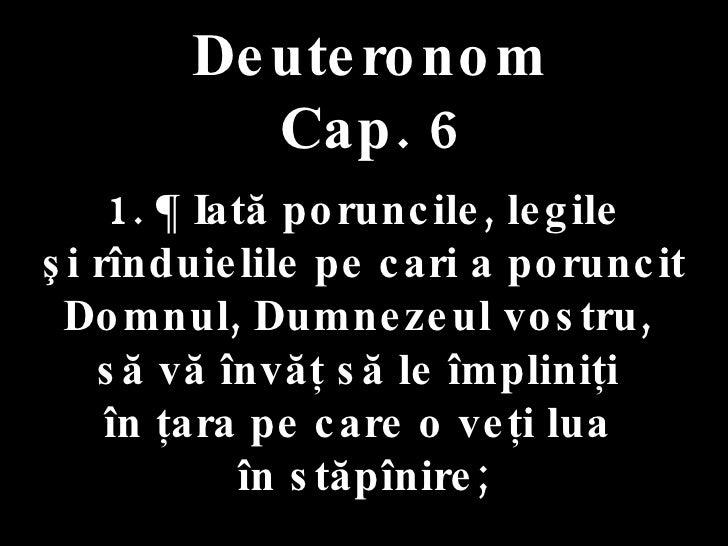 Deuteronom Cap. 6 1. ¶ Iată poruncile, legile  şi rînduielile pe cari a poruncit Domnul, Dumnezeul vostru,  să vă învăţ să...