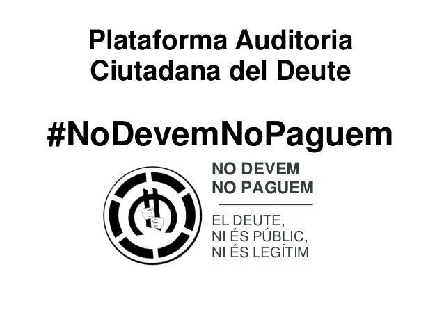 Plataforma Auditoria Ciutadana del Deute  #NoDevemNoPaguem NO DEVEM NO PAGUEM EL DEUTE, NI ÉS PÚBLIC, NI ÉS LEGÍTIM