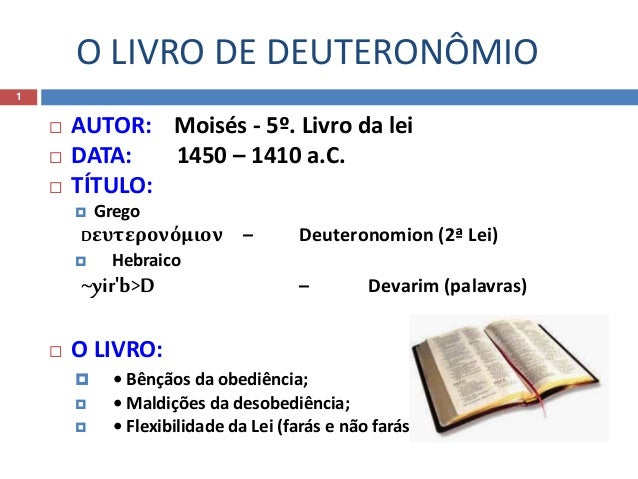 O LIVRO DE DEUTERONÔMIO 1  AUTOR: Moisés - 5º. Livro da lei  DATA: 1450 – 1410 a.C.  TÍTULO:  Grego Dευτερονόμιον – De...