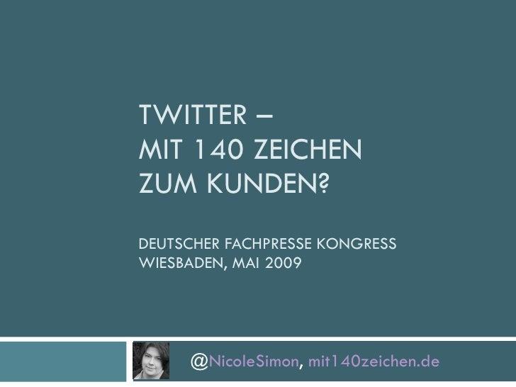 TWITTER –  MIT 140 ZEICHEN  ZUM KUNDEN?  DEUTSCHER FACHPRESSE KONGRESS WIESBADEN, MAI 2009 @ NicoleSimon ,  mit140zeichen.de