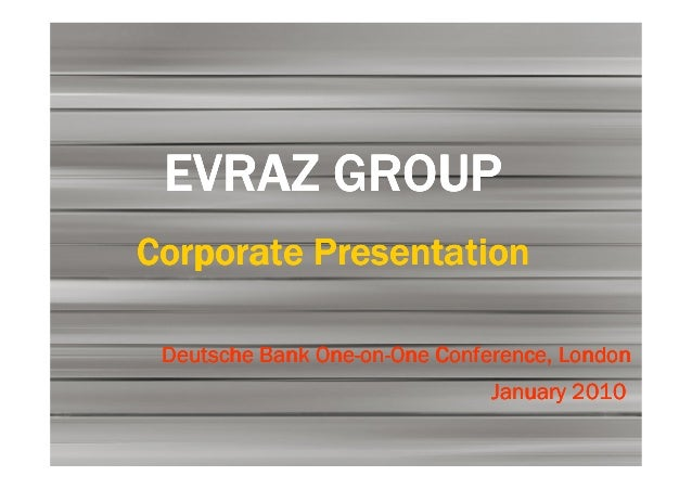 EVRAZ GROUPCorporate Presentation               One-on- Deutsche Bank One-on-One Conference, London                       ...