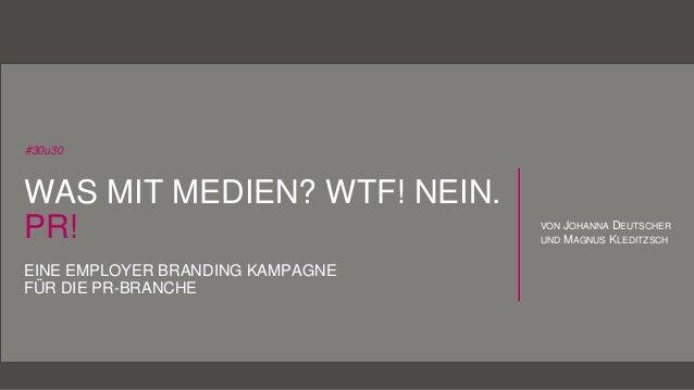 1Von Johanna Deutscher und Magnus Kleditzsch #30u30 WAS MIT MEDIEN? WTF! NEIN. PR! EINE EMPLOYER BRANDING KAMPAGNE FÜR DIE...