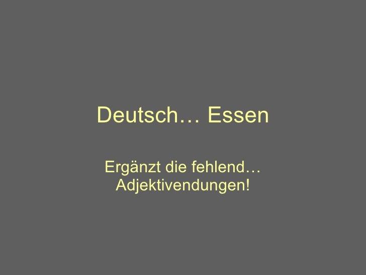 Deutsch… Essen Erg änzt die fehlend… Adjektivendungen!