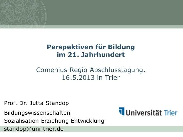 Perspektiven für Bildung im 21. Jahrhundert Comenius Regio Abschlusstagung, 16.5.2013 in Trier Prof. Dr. Jutta Standop Bil...