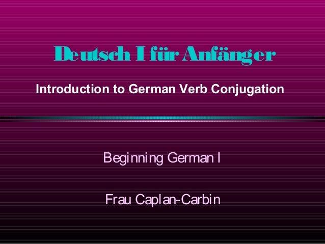 Deutsch IfürAnfänger Beginning German I Frau Caplan-Carbin Introduction to German Verb Conjugation