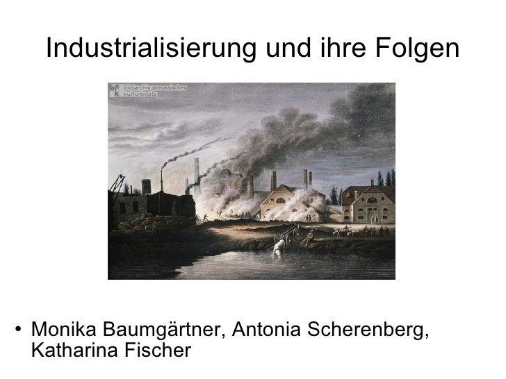 Industrialisierung und ihre Folgen <ul><li>Monika Baumgärtner, Antonia Scherenberg, Katharina Fischer </li></ul>