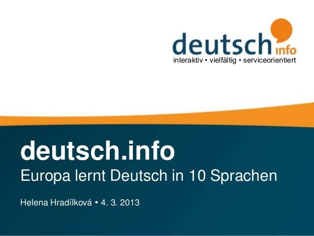 interaktiv • vielfältig • serviceorientiertdeutsch.infoEuropa lernt Deutsch in 10 SprachenHelena Hradílková  4. 3. 2013
