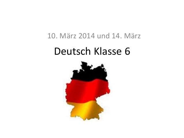 10. März 2014 und 14. März  Deutsch Klasse 6