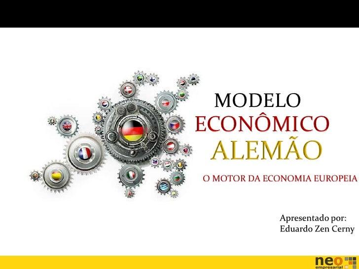 MODELOECONÔMICO ALEMÃOO MOTOR DA ECONOMIA EUROPEIA             Apresentado por:             Eduardo Zen Cerny