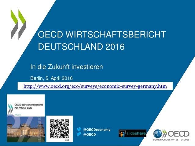 OECD WIRTSCHAFTSBERICHT DEUTSCHLAND 2016 In die Zukunft investieren Berlin, 5. April 2016 http://www.oecd.org/eco/surveys/...