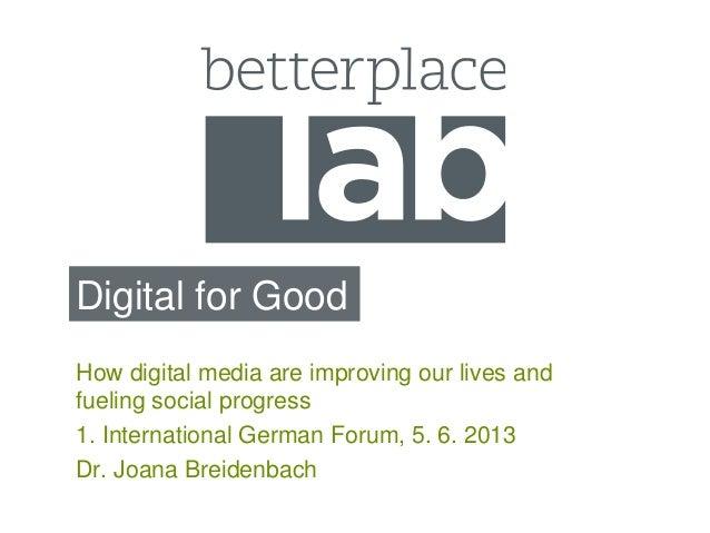 Digital for GoodHow digital media are improving our lives andfueling social progress1. International German Forum, 5. 6. 2...