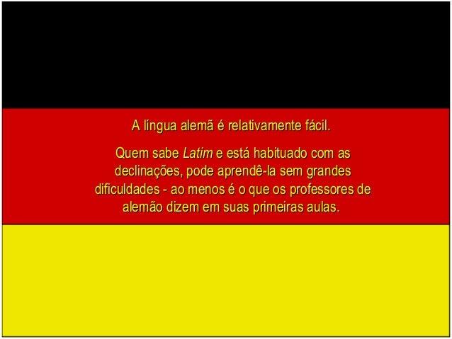 A língua alemã é relativamente fácil.A língua alemã é relativamente fácil. Quem sabeQuem sabe LatimLatim e está habituado ...
