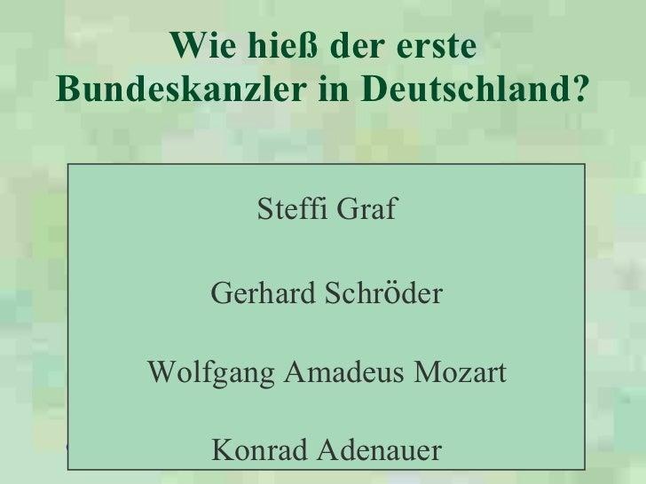 Wie hieß der erste Bundeskanzler in Deutschland?   Steffi Graf Gerhard Schr ö der Wolfgang Amadeus Mozart Konrad Adenauer