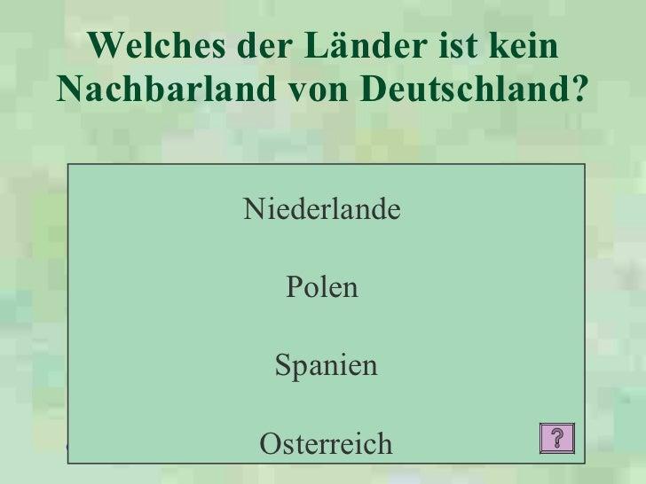 Welches der Länder ist kein Nachbarland von Deutschland?   Niederlande  Polen  Spanien Osterreich