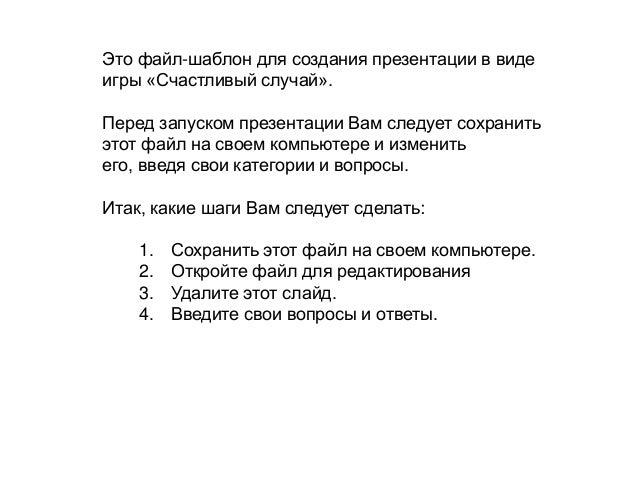 Это файл-шаблон для создания презентации в виде игры «Счастливый случай».  Перед запуском презентации Вам следует сохранит...