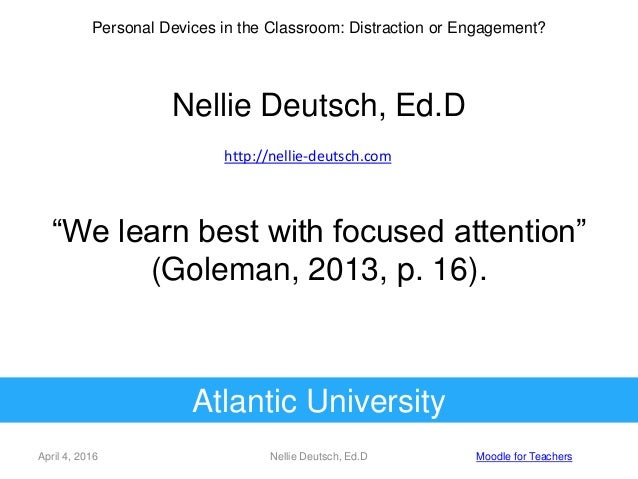 "April 4, 2016 Nellie Deutsch, Ed.D Moodle for Teachers ""We learn best with focused attention"" (Goleman, 2013, p. 16). Pers..."