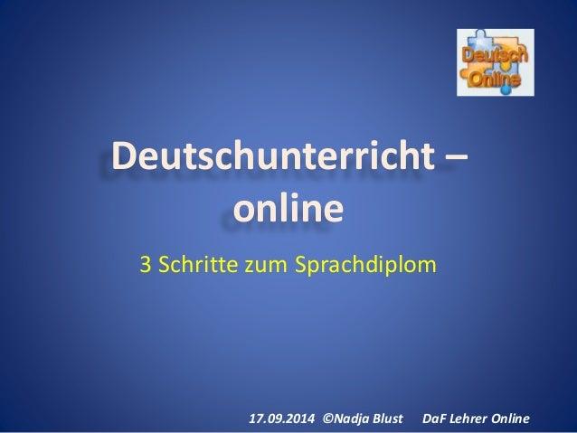 Deutschunterricht –  online  3 Schritte zum Sprachdiplom  17.09.2014 ©Nadja Blust DaF Lehrer Online