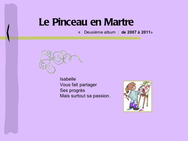Le Pinceau en Martre Isabelle Vous fait partager Ses progrès Mais surtout sa passion. «   Deuxième album  :  de 2007 à ...