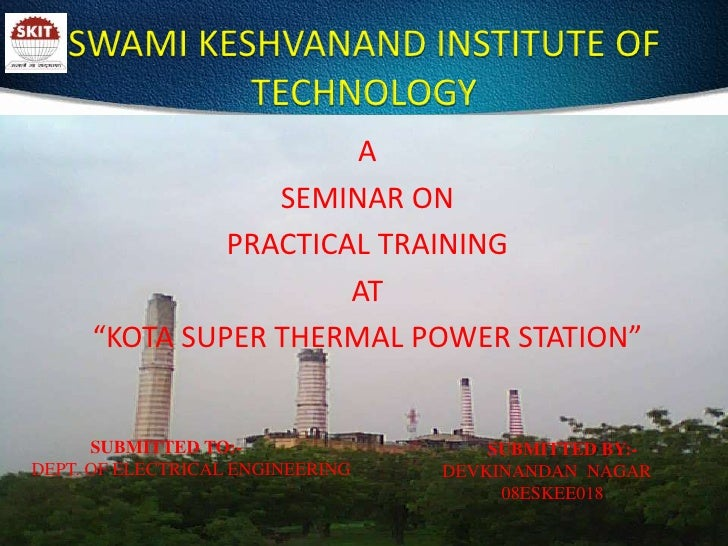 "SWAMI KESHVANAND INSTITUTE OF TECHNOLOGY<br />A<br /> SEMINAR ON<br /> PRACTICAL TRAINING<br /> AT<br /> ""KOTA SUPER THERM..."