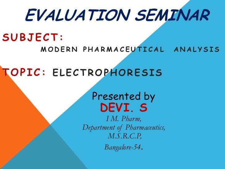EVALUATION SEMINARSUBJECT:     MODERN PHARMACEUTICAL                 ANALYSISTOPIC: ELECTROPHORESIS               Presente...