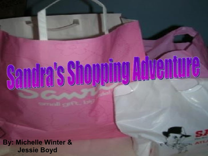 Sandra's Shopping Adventure By: Michelle Winter & Jessie Boyd