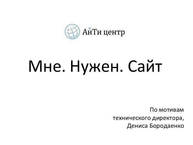 Мне. Нужен. Сайт                      По мотивам          технического директора,              Дениса Бородаенко