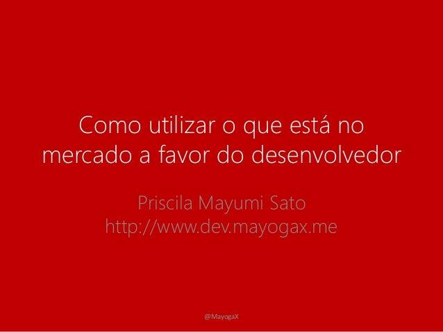 Como utilizar o que está no  mercado a favor do desenvolvedor  Priscila Mayumi Sato  http://www.dev.mayogax.me  @MayogaX