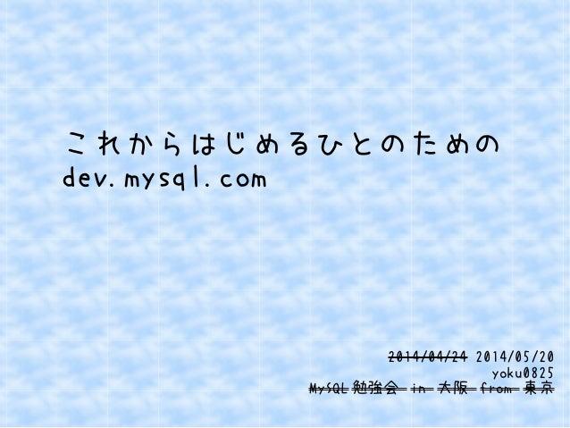 これからはじめるひとのための dev.mysql.com 2014/04/24 2014/05/20 yoku0825 MySQL 勉強会 in 大阪 from 東京