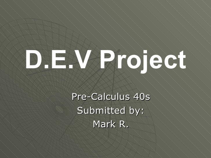 D.E.V Project    Pre-Calculus 40s     Submitted by:        Mark R.