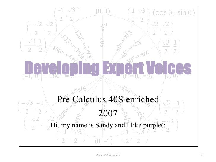 Developing Expert Voices Pre Calculus 40S enriched 2007 Hi, my name is Sandy and I like purple(: DEV PROJECT