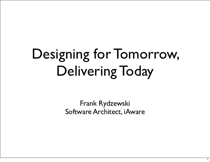 Designing for Tomorrow,   Delivering Today          Frank Rydzewski     Software Architect, iAware                        ...