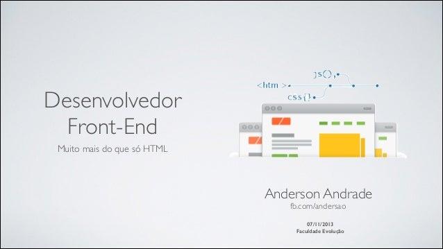 Desenvolvedor Front-End Muito mais do que só HTML  Anderson Andrade  fb.com/andersao  ! 07/11/2013 Faculdade Evolução