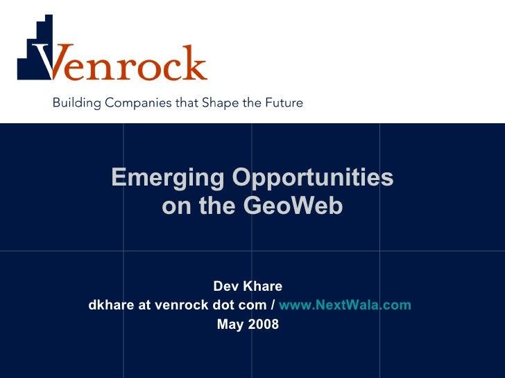 Emerging Opportunities on the GeoWeb Dev Khare dkhare at venrock dot com /  www.NextWala.com May 2008
