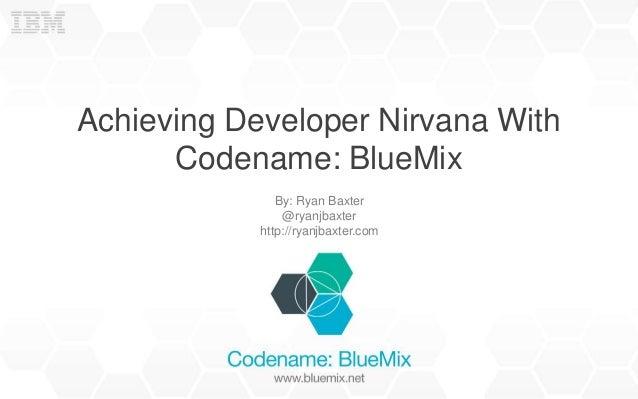 Achieving Developer Nirvana With Codename: BlueMix By: Ryan Baxter @ryanjbaxter http://ryanjbaxter.com