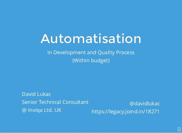 AutomatisationAutomatisation In Development and Quality Process (Within budget) David Lukac Senior Technical Consultant @ ...