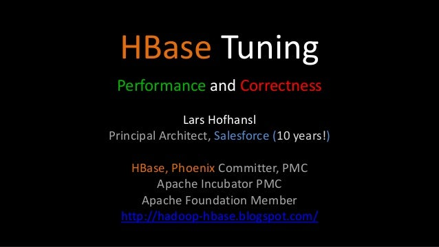 HBase Tuning Performance and Correctness Lars Hofhansl Principal Architect, Salesforce (10 years!) HBase, Phoenix Committe...