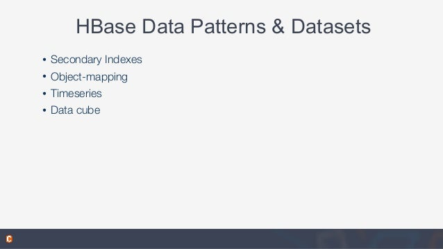 HBase Data Patterns & Datasets • Secondary Indexes • Object-mapping • Timeseries • Data cube