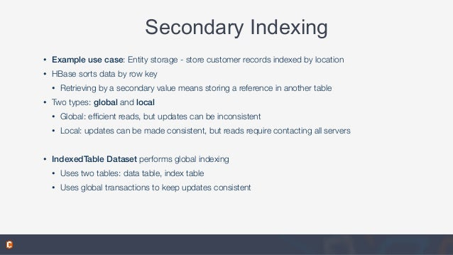 Secondary Indexing • Example use case: Entity storage - store customer records indexed by location • HBase sorts data by r...
