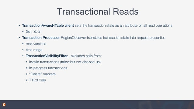 Transactional Reads • TransactionAwareHTable client sets the transaction state as an attribute on all read operations • Ge...