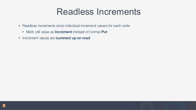 Readless Increments • Readless increments store individual increment values for each write • Mark cell value as Increment ...