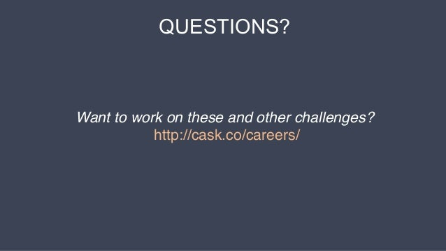 QUESTIONS? Want to work on these and other challenges? http://cask.co/careers/