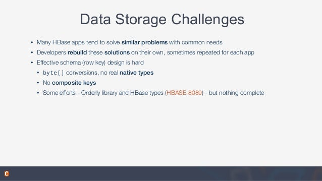 Data Storage Challenges • Many HBase apps tend to solve similar problems with common needs • Developers rebuild these solu...