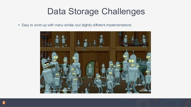 Data Storage Challenges • Easy to wind up with many similar, but slightly different implementations
