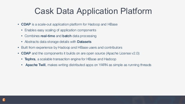 Cask Data Application Platform • CDAP is a scale-out application platform for Hadoop and HBase • Enables easy scaling of a...